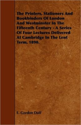 The Printers, Stationers And Bookbinders Of London And Westminster In The Fifteenth Century - A Series Of Four Lectures Delivered At Cambridge In The Lent Term, 1890.