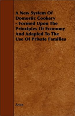 A New System Of Domestic Cookery - Formed Upon The Principles Of Economy And Adapted To The Use Of Private Families