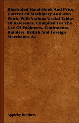 Illustrated Hand-Book And Price Current Of Machinery And Iron Work, With Various Useful Tables Of Reference, Compiled For The Use Of Engineers, Contractors, Builders, British And Foreign Merchants, &C