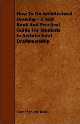 How To Do Architectural Drawing - A Text Book And Practical Guide For Students In Architectural Draftsmanship