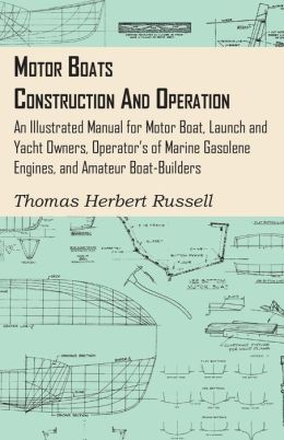 Motor Boats - Construction And Operation - An Illustrated Manual For Motor Boat, Launch And Yacht Owners, Operator's Of Marine Gasolene Engines, And Amateur Boat-Builders