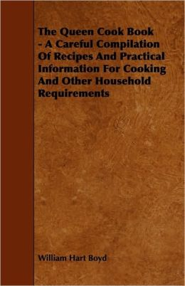 The Queen Cook Book - A Careful Compilation Of Recipes And Practical Information For Cooking And Other Household Requirements