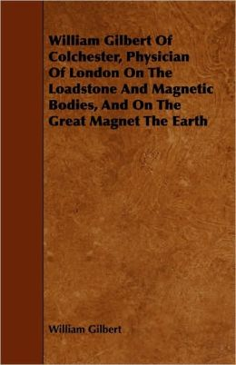 William Gilbert Of Colchester, Physician Of London On The Loadstone And Magnetic Bodies, And On The Great Magnet The Earth