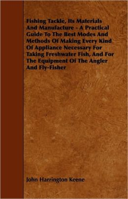 Fishing Tackle, Its Materials And Manufacture - A Practical Guide To The Best Modes And Methods Of Making Every Kind Of Appliance Necessary For Taking Freshwater Fish, And For The Equipment Of The Angler And Fly-Fisher