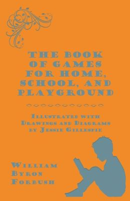 The Book of Games for Home, School, and Playground - Illustrated with Drawings and Diagrams by Jessie Gillespie