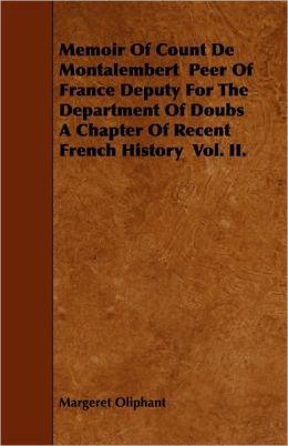 Memoir Of Count De Montalembert Peer Of France Deputy For The Department Of Doubs A Chapter Of Recent French History Vol. Ii.