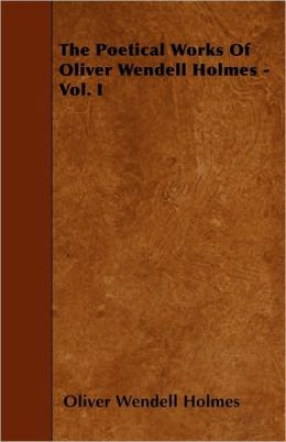 The Poetical Works of Oliver Wendell Holmes - Vol. I