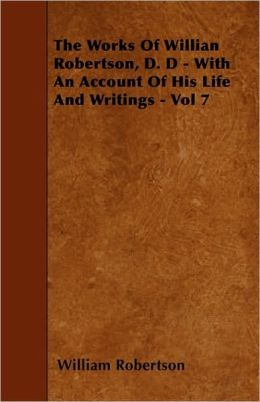 The Works of Willian Robertson, D. D - With an Account of His Life and Writings - Vol 7