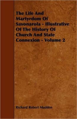 The Life and Martyrdom of Savonarola - Illustrative of the History of Church and State Connexion - Volume 2
