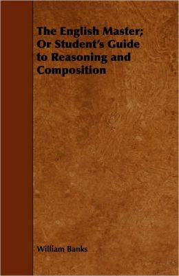 The English Master; Or Student's Guide To Reasoning And Composition