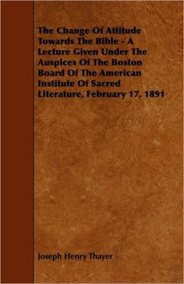 The Change Of Attitude Towards The Bible - A Lecture Given Under The Auspices Of The Boston Board Of The American Institute Of Sacred Literature, February 17, 1891