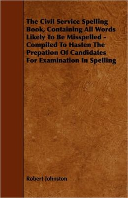 The Civil Service Spelling Book, Containing All Words Likely To Be Misspelled - Compiled To Hasten The Prepation Of Candidates For Examination In Spelling