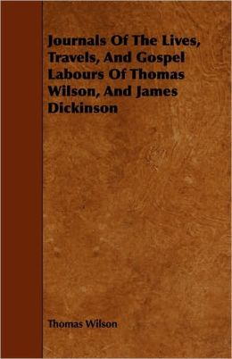 Journals Of The Lives, Travels, And Gospel Labours Of Thomas Wilson, And James Dickinson