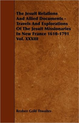 The Jesuit Relations And Allied Documents - Travels And Explorations Of The Jesuit Missionaries In New France 1610-1791 Vol. Xxxiii