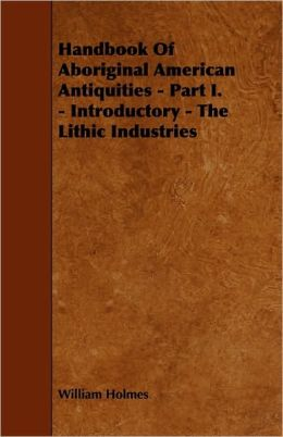 Handbook Of Aboriginal American Antiquities - Part I. - Introductory - The Lithic Industries