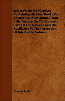 Select Works Of Porphyry - Containing His Four Books On Abstinence From Animal Food - His Treatise On The Homeric Cave Of The Nymphs And His Auxiliaries To The Perception Of Intelligible Natures