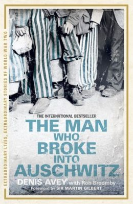 The Man Who Broke Into Auschwitz. by Denis Avey, Rob Broomby