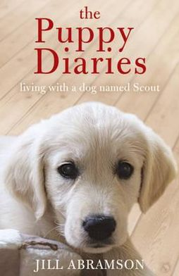 The Puppy Diaries: Living with a Dog Named Scout. Jill Abramson