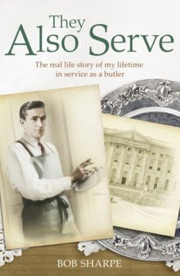 They Also Serve: The Real Life Story of My Lifetime in Service as a Butler