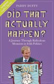 Book Cover Image. Title: Did That Actually Happen?:  A Journey Through Unbelievable Moments in Irish Politics, Author: Paddy Duffy