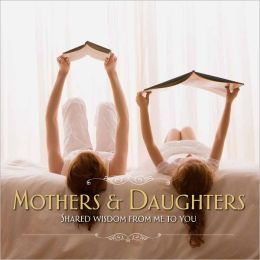 Mothers & Daughters : Shared Wisdom from Me to You