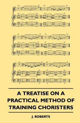 A Treatise On A Practical Method Of Training Choristers