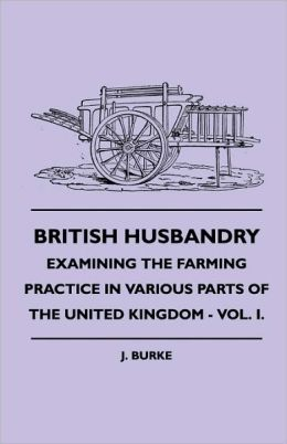 British Husbandry - Examining the Farming Practice in Various Parts of the United Kingdom - Vol. I.