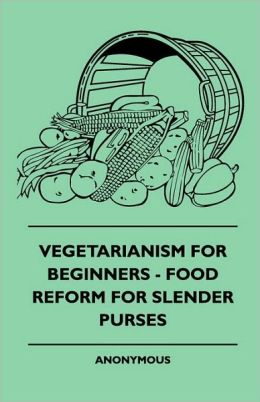 Vegetarianism For Beginners - Food Reform For Slender Purses
