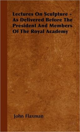 Lectures On Sculpture - As Delivered Before The President And Members Of The Royal Academy