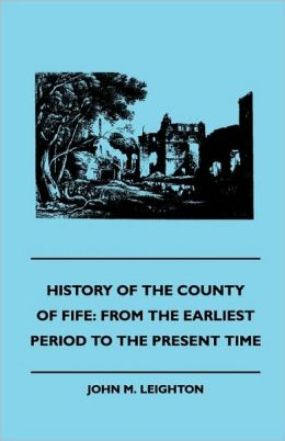 History of the County of Fife: From the Earliest Period to the Present Time