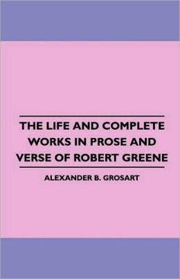 The Life And Complete Works In Prose And Verse Of Robert Greene