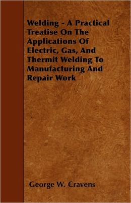 Welding - A Practical Treatise On The Applications Of Electric, Gas, And Thermit Welding To Manufacturing And Repair Work