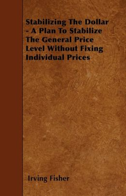 Stabilizing The Dollar - A Plan To Stabilize The General Price Level Without Fixing Individual Prices