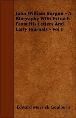 John William Burgon - A Biography with Extracts from His Letters and Early Journals - Vol I