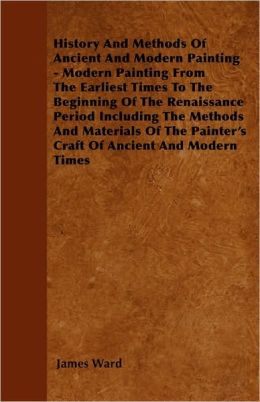 History and Methods of Ancient and Modern Painting - Modern Painting from the Earliest Times to the Beginning of the Renaissance Period Including the