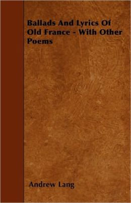 Ballads and Lyrics of Old France - With Other Poems