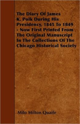 The Diary of James K. Polk During His Presidency, 1845 to 1849 - Now First Printed from the Original Manuscript in the Collections of the Chicago Hist