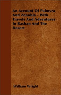 An Account of Palmyra and Zenobia - With Travels and Adventures in Bashan and the Desert