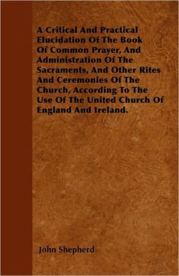 A Critical And Practical Elucidation Of The Book Of Common Prayer, And Administration Of The Sacraments, And Other Rites And Ceremonies Of The Church, According To The Use Of The United Church Of England And Ireland.
