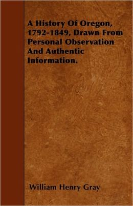 A History Of Oregon, 1792-1849, Drawn From Personal Observation And Authentic Information.