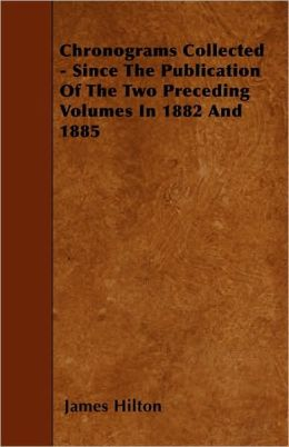 Chronograms Collected - Since the Publication of the Two Preceding Volumes in 1882 and 1885