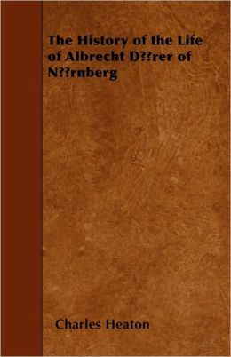 The History of the Life of Albrecht Drer of Nrnberg