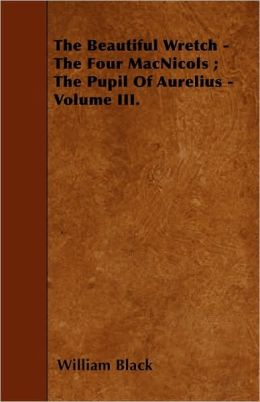 The Beautiful Wretch - The Four Macnicols; The Pupil of Aurelius - Volume III.