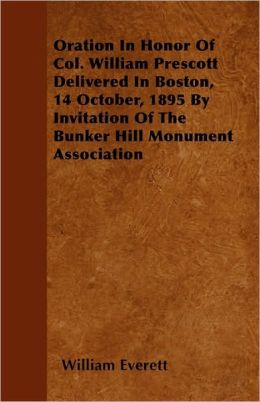 Oration in Honor of Col. William Prescott Delivered in Boston, 14 October, 1895 by Invitation of the Bunker Hill Monument Association
