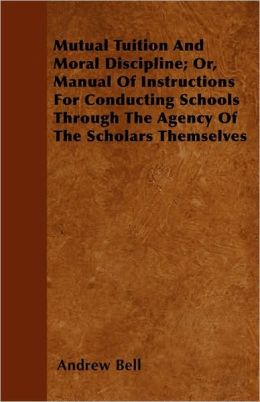 Mutual Tuition and Moral Discipline; Or, Manual of Instructions for Conducting Schools Through the Agency of the Scholars Themselves