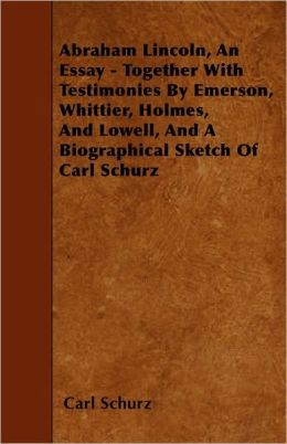 Abraham Lincoln, An Essay - Together With Testimonies By Emerson, Whittier, Holmes, And Lowell, And A Biographical Sketch Of Carl Schurz