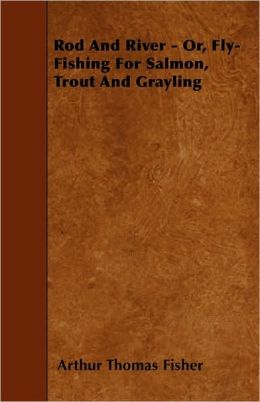 Rod And River - Or, Fly-Fishing For Salmon, Trout And Grayling