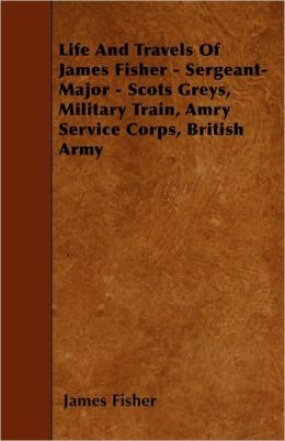Life And Travels Of James Fisher - Sergeant-Major - Scots Greys, Military Train, Amry Service Corps, British Army