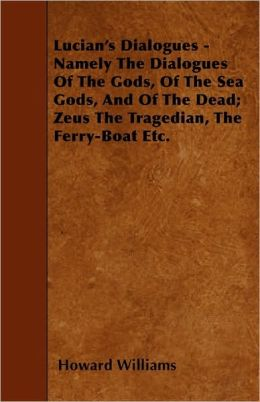 Lucian's Dialogues - Namely The Dialogues Of The Gods, Of The Sea Gods, And Of The Dead; Zeus The Tragedian, The Ferry-Boat Etc.