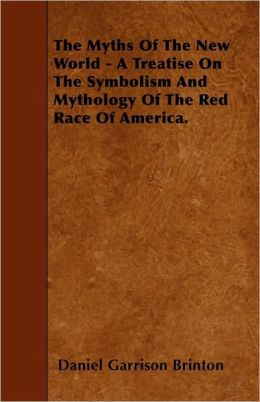 The Myths Of The New World - A Treatise On The Symbolism And Mythology Of The Red Race Of America.